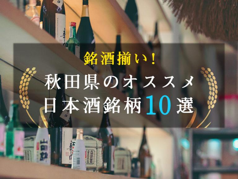 銘酒揃い!今の秋田の日本酒はスゴイ。秋田県のオススメ日本酒銘柄10選