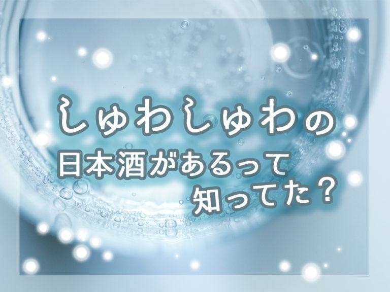 日本酒に炭酸を感じる?しゅわしゅわの日本酒があるって知ってた?