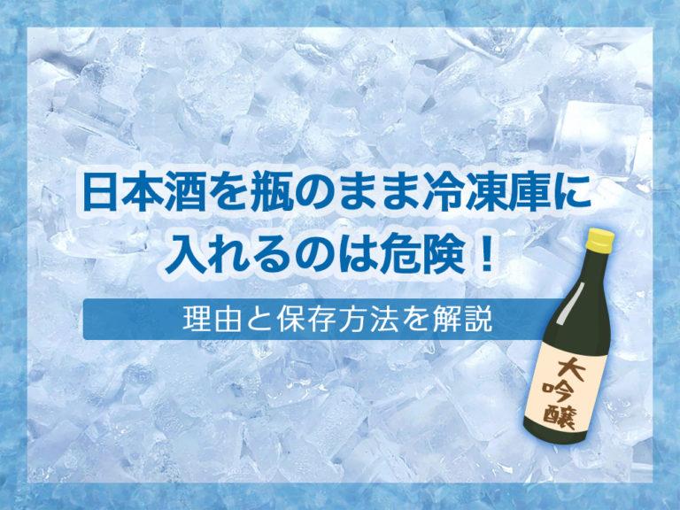 日本酒を瓶のまま冷凍庫に入れるのは危険!理由と保存方法を解説