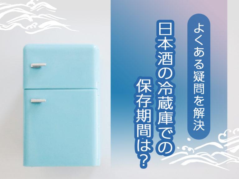 日本酒の冷蔵庫での保存期間は?よくある疑問を解決!