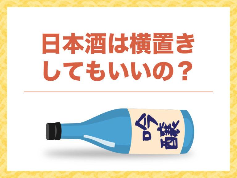 日本酒は横置きしてもいいの?そんな疑問を解決!