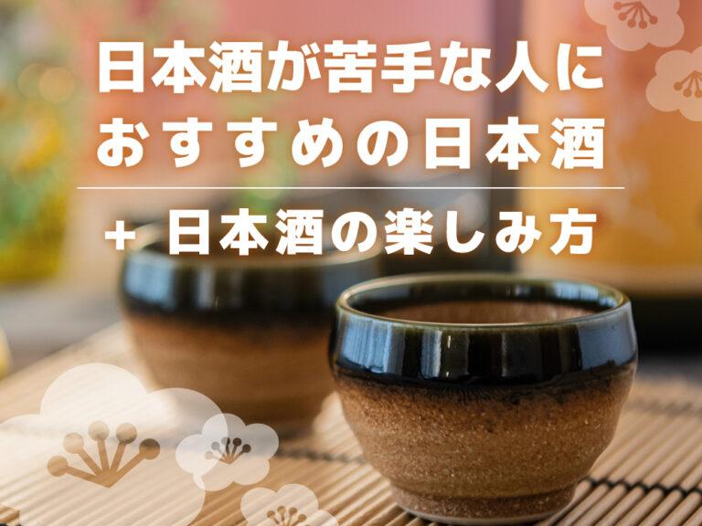 日本酒が苦手な人におすすめの日本酒10選と日本酒の楽しみ方